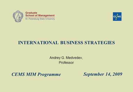 INTERNATIONAL BUSINESS STRATEGIES Andrey G. Medvedev, Professor September 14, 2009 CEMS MIM Programme.