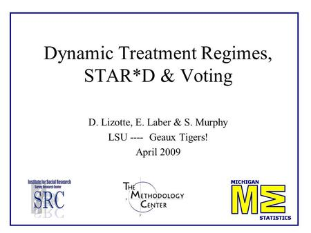 Dynamic Treatment Regimes, STAR*D & Voting D. Lizotte, E. Laber & S. Murphy LSU ---- Geaux Tigers! April 2009.
