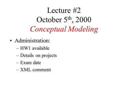 Lecture #2 October 5 th, 2000 Conceptual Modeling Administration: –HW1 available –Details on projects –Exam date –XML comment.
