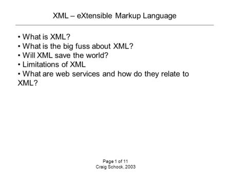 Page 1 of 11 Craig Schock, 2003 XML – eXtensible Markup Language What is XML? What is the big fuss about XML? Will XML save the world? Limitations of XML.
