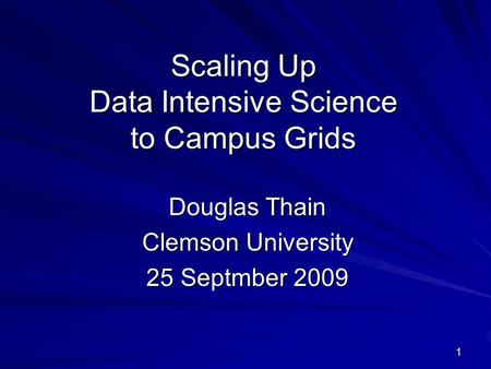 1 Scaling Up Data Intensive Science to Campus Grids Douglas Thain Clemson University 25 Septmber 2009.