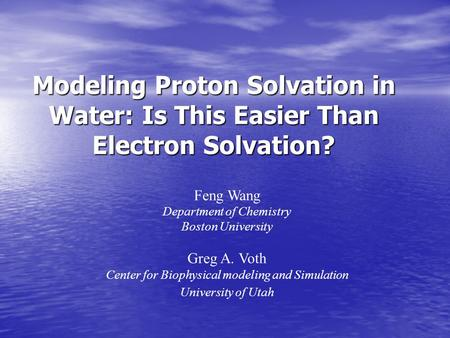 Modeling Proton Solvation in Water: Is This Easier Than Electron Solvation? Feng Wang Department of Chemistry Boston University Greg A. Voth Center for.