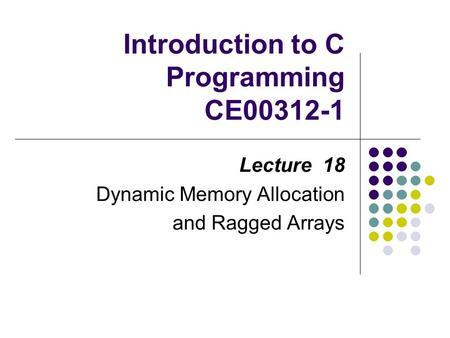 Introduction to C Programming CE00312-1 Lecture 18 Dynamic Memory Allocation and Ragged Arrays.