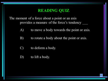 READING QUIZ A)to move a body towards the point or axis. B)to rotate a body about the point or axis. C)to deform a body. D)to lift a body. The moment of.