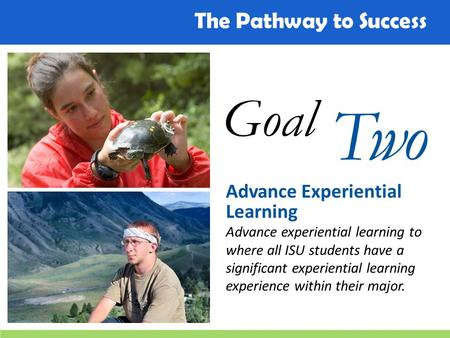 The Pathway to Success Goal Two Advance Experiential Learning Advance experiential learning to where all ISU students have a significant experiential learning.