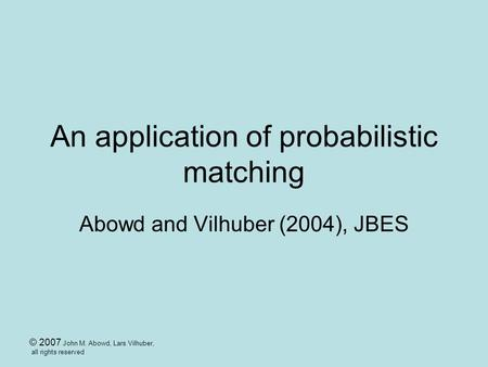 © 2007 John M. Abowd, Lars Vilhuber, all rights reserved An application of probabilistic matching Abowd and Vilhuber (2004), JBES.