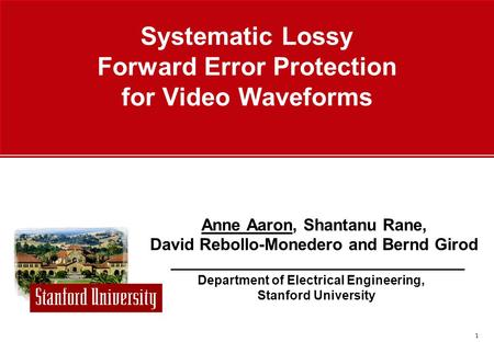 1 Department of Electrical Engineering, Stanford University Anne Aaron, Shantanu Rane, David Rebollo-Monedero and Bernd Girod Systematic Lossy Forward.