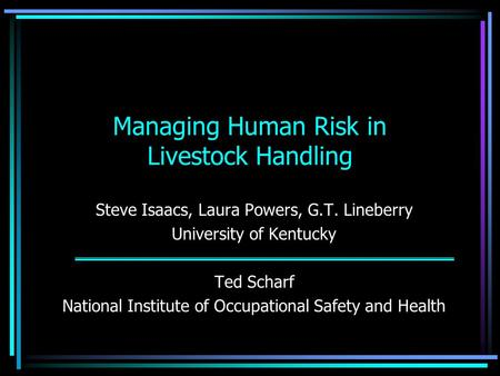 Managing Human Risk in Livestock Handling Steve Isaacs, Laura Powers, G.T. Lineberry University of Kentucky Ted Scharf National Institute of Occupational.