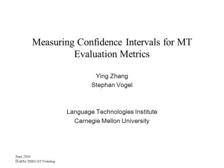 June 2004 D ARPA TIDES MT Workshop Measuring Confidence Intervals for MT Evaluation Metrics Ying Zhang Stephan Vogel Language Technologies Institute Carnegie.