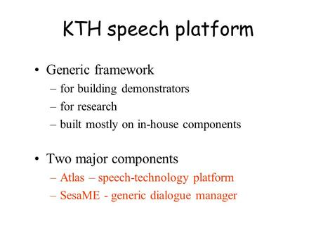 KTH speech platform Generic framework –for building demonstrators –for research –built mostly on in-house components Two major components –Atlas – speech-technology.