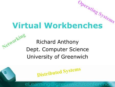 Virtual Workbenches Richard Anthony Dept. Computer Science University of Greenwich Distributed Systems Operating Systems Networking.