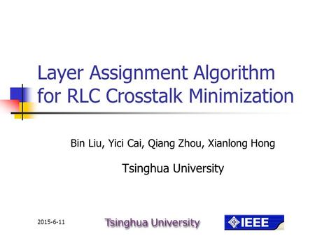 2015-6-11 Layer Assignment Algorithm for RLC Crosstalk Minimization Bin Liu, Yici Cai, Qiang Zhou, Xianlong Hong Tsinghua University.