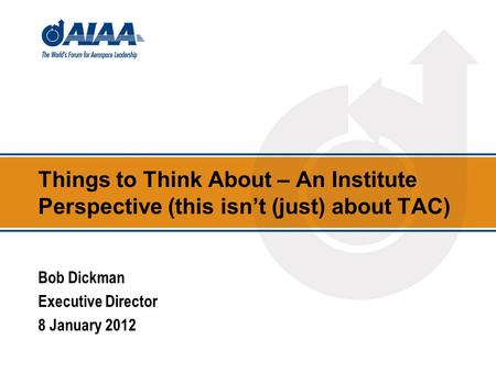 Things to Think About – An Institute Perspective (this isn't (just) about TAC) Bob Dickman Executive Director 8 January 2012.