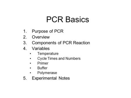 PCR Basics 1.Purpose of PCR 2.Overview 3.Components of PCR Reaction 4.Variables Temperature Cycle Times and Numbers Primer Buffer Polymerase 5.Experimental.