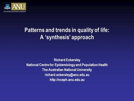Patterns and trends in quality of life: A 'synthesis' approach Richard Eckersley National Centre for Epidemiology and Population Health The Australian.