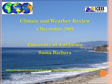 Climate and Weather Review 4 December 2009 University of California Santa Barbara Acknowledgements: most graphics from Climate Prediction Center (CPC/NCEP/NOA)