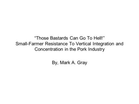 """Those Bastards Can Go To Hell!"" Small-Farmer Resistance To Vertical Integration and Concentration in the Pork Industry By, Mark A. Gray."