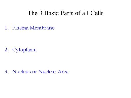 The 3 Basic Parts of all Cells 1.Plasma Membrane 2.Cytoplasm 3.Nucleus or Nuclear Area.