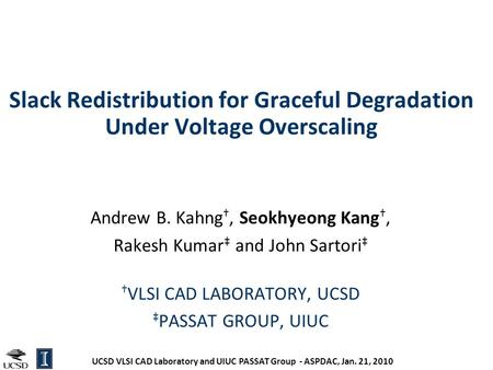 UCSD VLSI CAD Laboratory and UIUC PASSAT Group - ASPDAC, Jan. 21, 2010 Slack Redistribution for Graceful Degradation Under Voltage Overscaling Andrew B.
