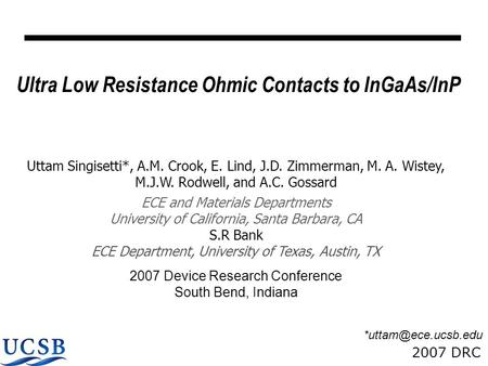 2007 DRC Ultra Low Resistance Ohmic Contacts to InGaAs/InP Uttam Singisetti*, A.M. Crook, E. Lind, J.D. Zimmerman, M. A. Wistey, M.J.W. Rodwell, and A.C.