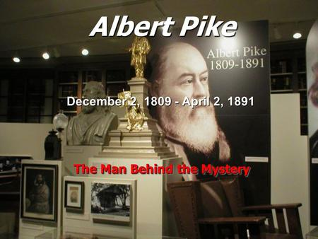 Albert Pike The Man Behind the Mystery December 2, 1809 - April 2, 1891.