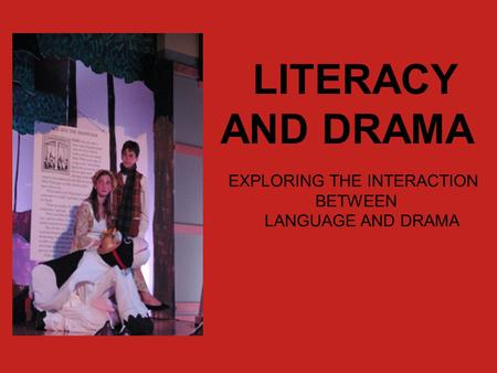 LITERACY AND DRAMA EXPLORING THE INTERACTION BETWEEN LANGUAGE AND DRAMA.