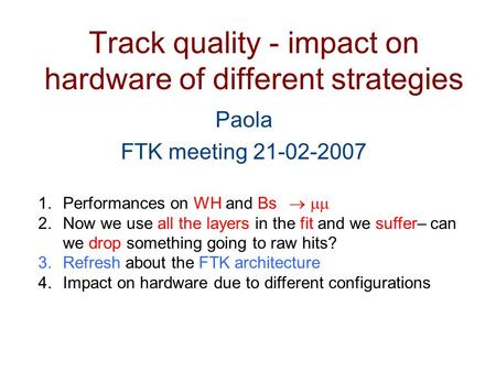 Track quality - impact on hardware of different strategies Paola FTK meeting 21-02-2007 1.Performances on WH and Bs   2.Now we use all the layers.