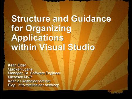 Structure and Guidance for Organizing Applications within Visual Studio Keith Elder Quicken Loans Manager, Sr. Software Engineer Microsoft MVP Keith a.
