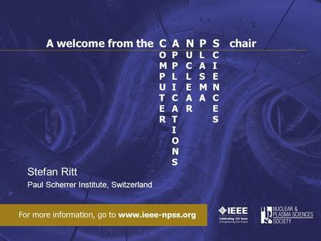 Stefan Ritt Paul Scherrer Institute, Switzerland COMPUTERCOMPUTER APPLICATIONSAPPLICATIONS NUCLEARNUCLEAR PLASMAPLASMA SCIENCESSCIENCES A welcome from.