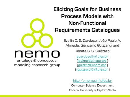 Eliciting Goals for Business Process Models with Non-Functional Requirements Catalogues Evellin C. S. Cardoso, João Paulo A. Almeida, Giancarlo Guizzardi.