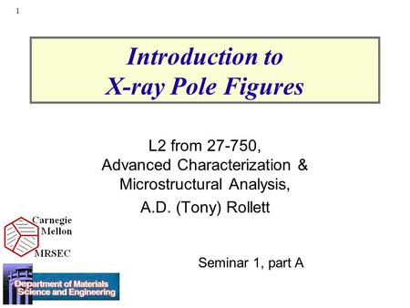 1 Introduction to X-ray Pole Figures L2 from 27-750, Advanced Characterization & Microstructural Analysis, A.D. (Tony) Rollett Seminar 1, part A.