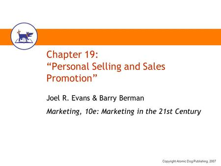 "Copyright Atomic Dog Publishing, 2007 Chapter 19: ""Personal Selling and Sales Promotion"" Joel R. Evans & Barry Berman Marketing, 10e: Marketing in the."