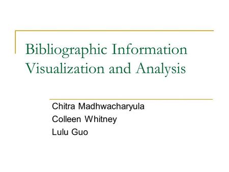Bibliographic Information Visualization and Analysis Chitra Madhwacharyula Colleen Whitney Lulu Guo.