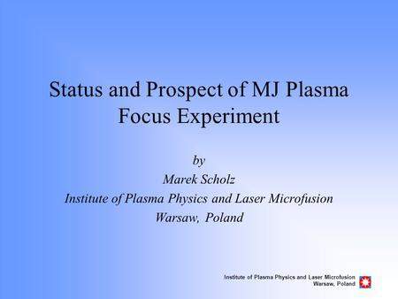 Institute of Plasma Physics and Laser Microfusion Warsaw, Poland Status and Prospect of MJ Plasma Focus Experiment by Marek Scholz Institute of Plasma.