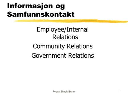 Peggy Simcic Brønn1 Informasjon og Samfunnskontakt Employee/Internal Relations Community Relations Government Relations.