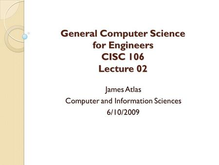 General Computer Science for Engineers CISC 106 Lecture 02 James Atlas Computer and Information Sciences 6/10/2009.