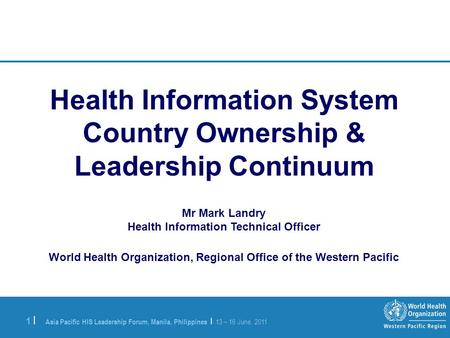 Asia Pacific HIS Leadership Forum, Manila, Philippines | 13 – 16 June, 2011 1 |1 | Health Information System Country Ownership & Leadership Continuum Mr.