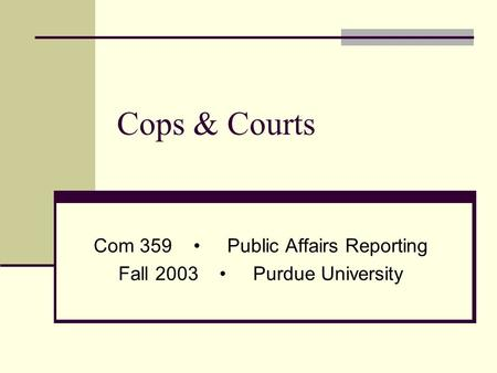 Cops & Courts Com 359 Public Affairs Reporting Fall 2003 Purdue University.