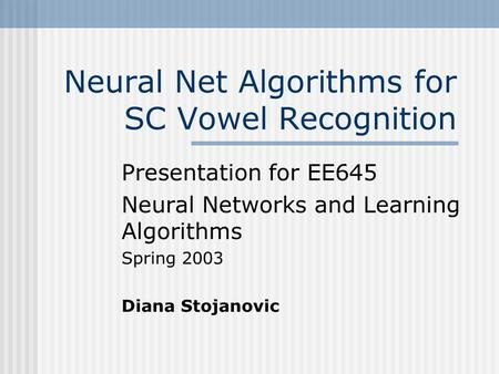 Neural Net Algorithms for SC Vowel Recognition Presentation for EE645 Neural Networks and Learning Algorithms Spring 2003 Diana Stojanovic.
