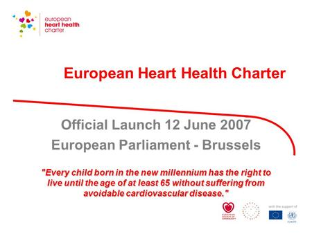 European Heart Health Charter Official Launch 12 June 2007 European Parliament - Brussels Every child born in the new millennium has the right to live.