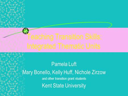 Teaching Transition Skills: Integrated Thematic Units Pamela Luft Mary Bonello, Kelly Huff, Nichole Zirzow and other transition grant students Kent State.