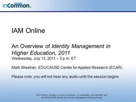 IAM Online An Overview of Identity Management in Higher Education, 2011 Wednesday, July 13, 2011 – 3 p.m. ET Mark Sheehan, EDUCAUSE Center for Applied.