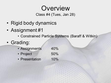 Overview Class #4 (Tues, Jan 28) Rigid body dynamics Assignment #1 Constrained Particle Systems (Baraff & Witkin) Grading: Assignments 40% Project 50%