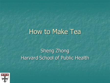 How to Make Tea Sheng Zhong Harvard School of Public Health.