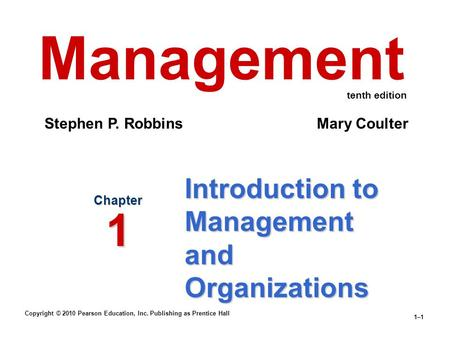 Copyright © 2010 Pearson Education, Inc. Publishing as Prentice Hall 1–1 Introduction to Management and Organizations Chapter 1 Management Stephen P. Robbins.
