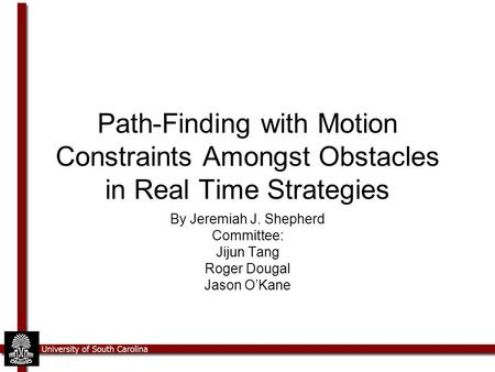 Path-Finding with Motion Constraints Amongst Obstacles in Real Time Strategies By Jeremiah J. Shepherd Committee: Jijun Tang Roger Dougal Jason O'Kane.