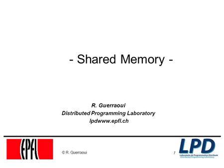 1 © R. Guerraoui - Shared Memory - R. Guerraoui Distributed Programming Laboratory lpdwww.epfl.ch.