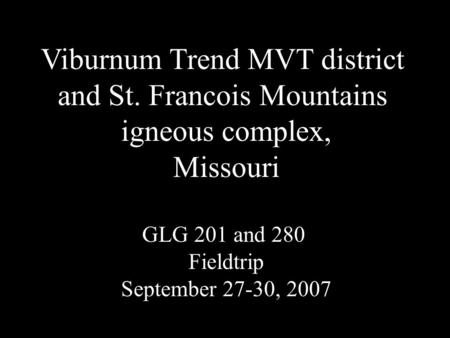 Viburnum Trend MVT district and St. Francois Mountains igneous complex, Missouri GLG 201 and 280 Fieldtrip September 27-30, 2007.