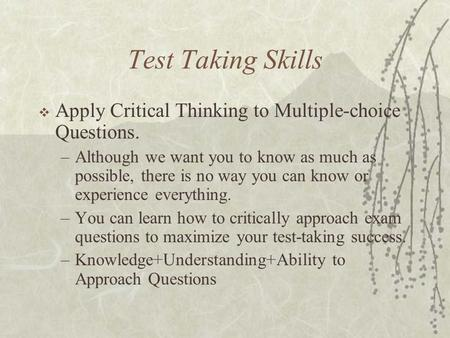 Test Taking Skills  Apply Critical Thinking to Multiple-choice Questions. –Although we want you to know as much as possible, there is no way you can know.