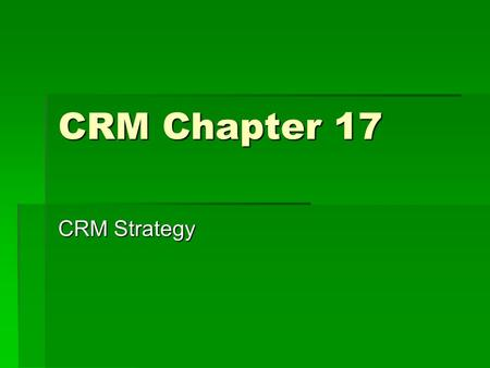 CRM Chapter 17 CRM Strategy. Importance of Strategy  The biggest cause of CRM failure is a poorly developed strategy.